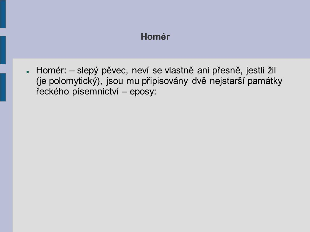 Ilias Ilias: válečný epos, odraz skutečných událostí, líčí obléhání města Troja (Ilion), nepopisuje celou desetiletou bitvu, omezuje se jen na závěr boje