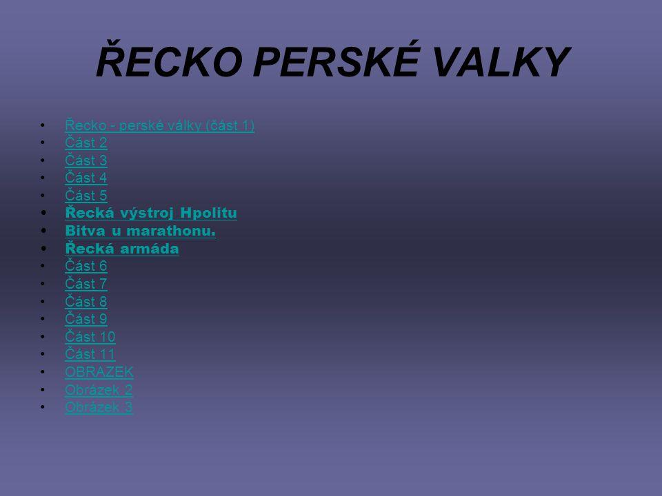 ŘECKO PERSKÉ VALKY Řecko - perské války (část 1) Část 2 Část 3 Část 4 Část 5 Řecká výstroj Hpolitu Bitva u marathonu. Řecká armáda Část 6 Část 7 Část