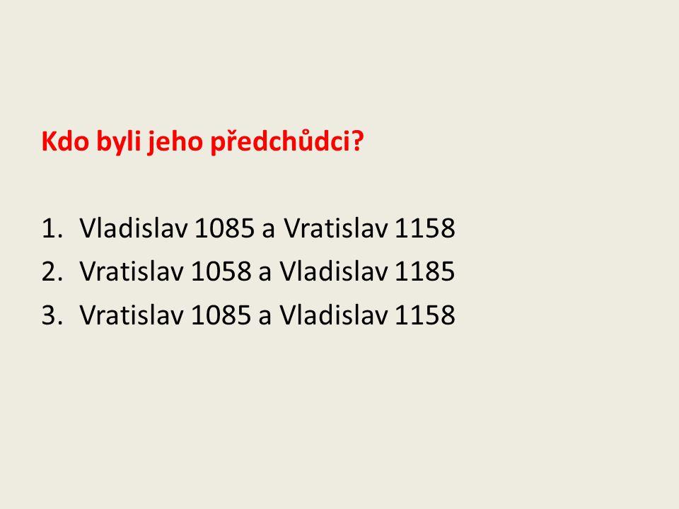 Kdo byli jeho předchůdci? 1.Vladislav 1085 a Vratislav 1158 2.Vratislav 1058 a Vladislav 1185 3.Vratislav 1085 a Vladislav 1158
