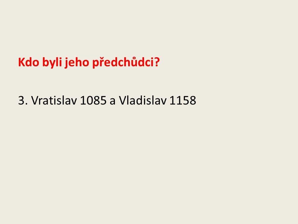 Kdo byli jeho předchůdci? 3. Vratislav 1085 a Vladislav 1158