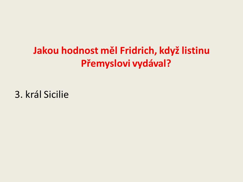 Jakou hodnost měl Fridrich, když listinu Přemyslovi vydával? 3. král Sicilie