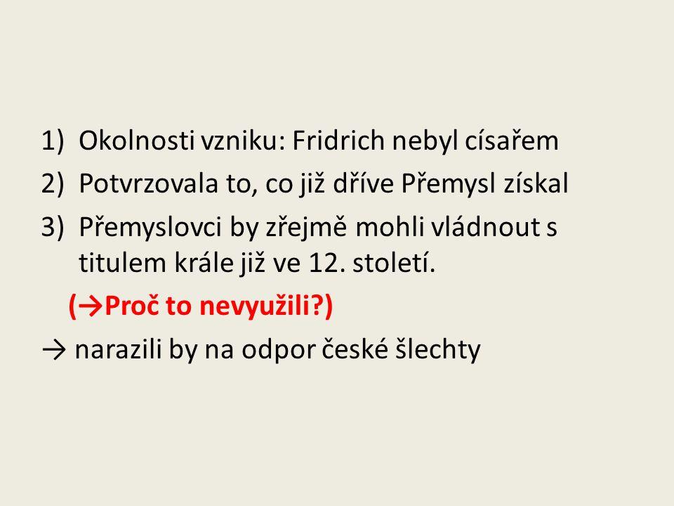 1)Okolnosti vzniku: Fridrich nebyl císařem 2)Potvrzovala to, co již dříve Přemysl získal 3)Přemyslovci by zřejmě mohli vládnout s titulem krále již ve
