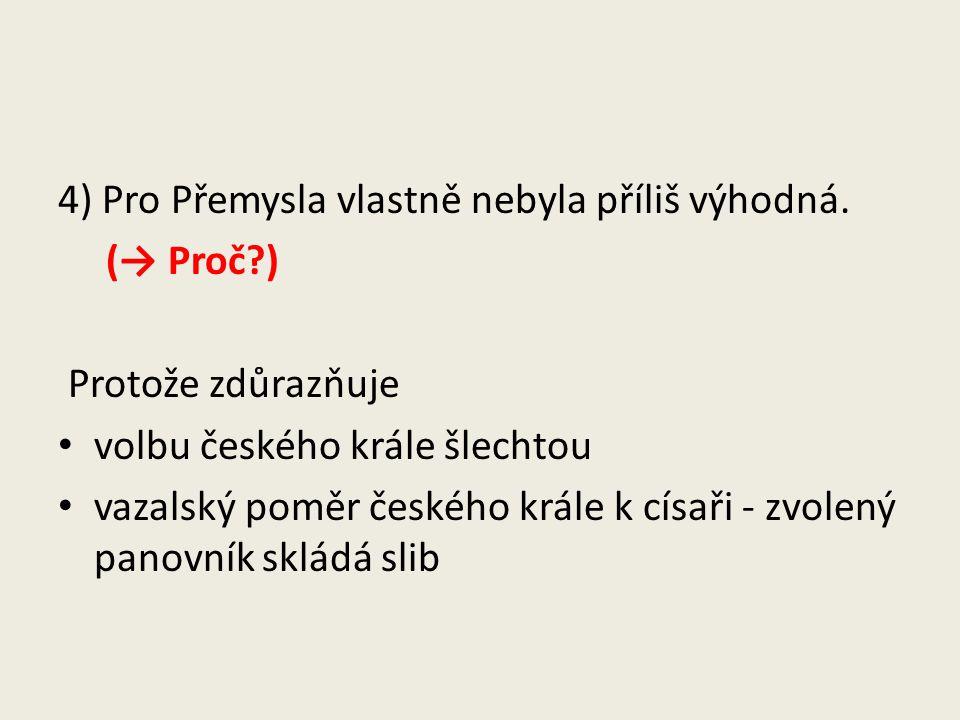 4) Pro Přemysla vlastně nebyla příliš výhodná. (→ Proč?) Protože zdůrazňuje volbu českého krále šlechtou vazalský poměr českého krále k císaři - zvole