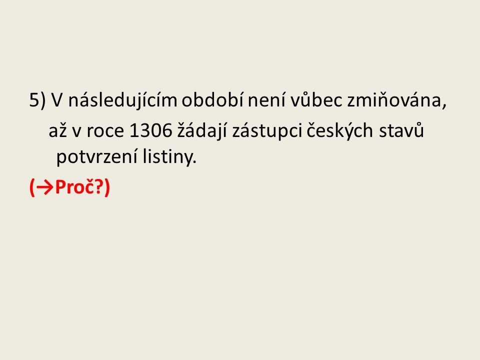 5) V následujícím období není vůbec zmiňována, až v roce 1306 žádají zástupci českých stavů potvrzení listiny. (→Proč?)