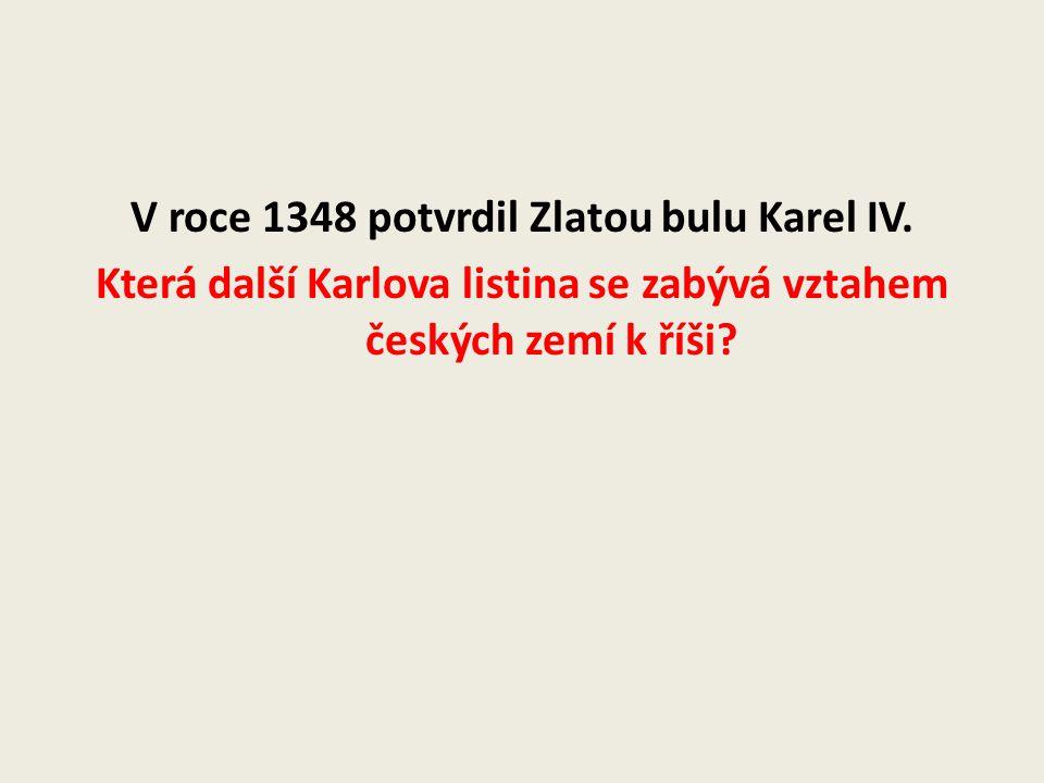 V roce 1348 potvrdil Zlatou bulu Karel IV. Která další Karlova listina se zabývá vztahem českých zemí k říši?