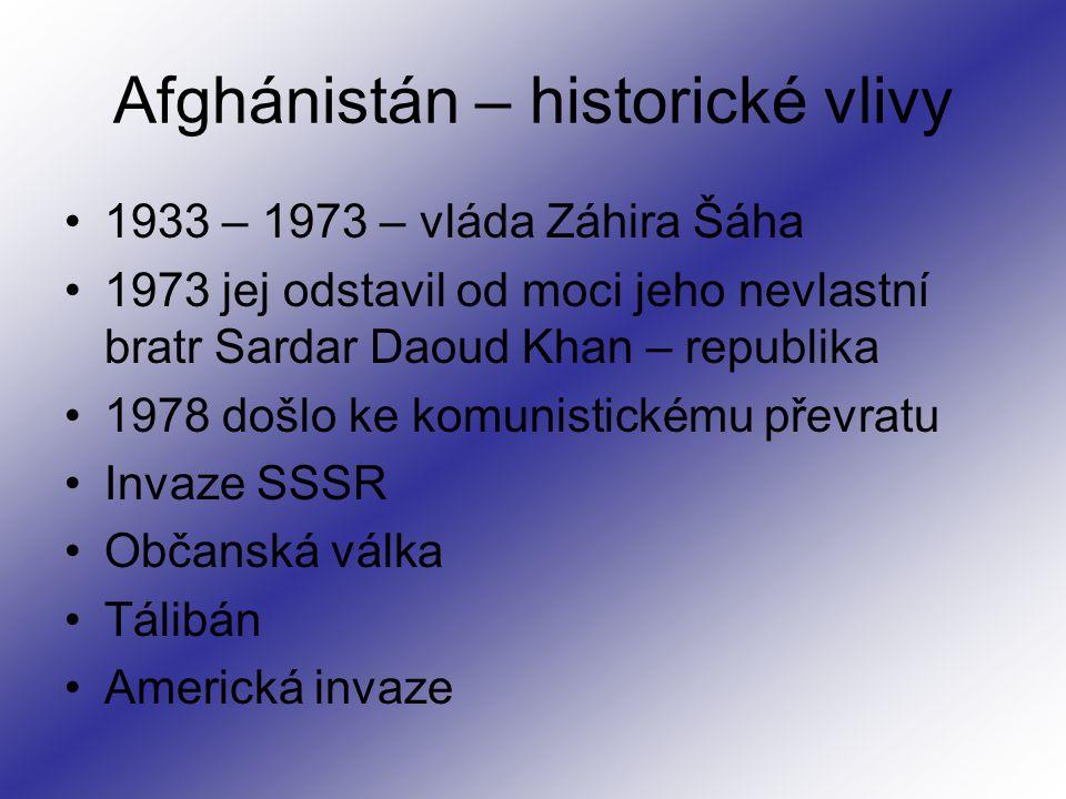 Afghánistán – historické vlivy 1933 – 1973 – vláda Záhira Šáha 1973 jej odstavil od moci jeho nevlastní bratr Sardar Daoud Khan – republika 1978 došlo ke komunistickému převratu Invaze SSSR Občanská válka Tálibán Americká invaze