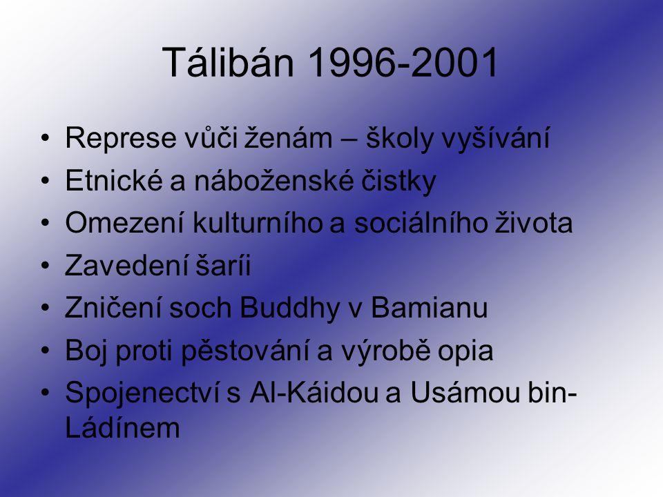Tálibán 1996-2001 Represe vůči ženám – školy vyšívání Etnické a náboženské čistky Omezení kulturního a sociálního života Zavedení šaríi Zničení soch Buddhy v Bamianu Boj proti pěstování a výrobě opia Spojenectví s Al-Káidou a Usámou bin- Ládínem