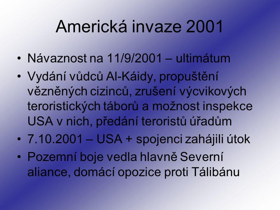 Americká invaze 2001 Návaznost na 11/9/2001 – ultimátum Vydání vůdců Al-Káidy, propuštění vězněných cizinců, zrušení výcvikových teroristických táborů a možnost inspekce USA v nich, předání teroristů úřadům 7.10.2001 – USA + spojenci zahájili útok Pozemní boje vedla hlavně Severní aliance, domácí opozice proti Tálibánu