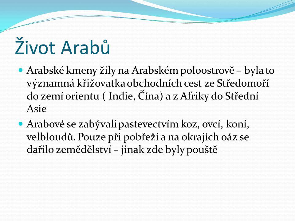 Život Arabů Arabské kmeny žily na Arabském poloostrově – byla to významná křižovatka obchodních cest ze Středomoří do zemí orientu ( Indie, Čína) a z Afriky do Střední Asie Arabové se zabývali pastevectvím koz, ovcí, koní, velbloudů.