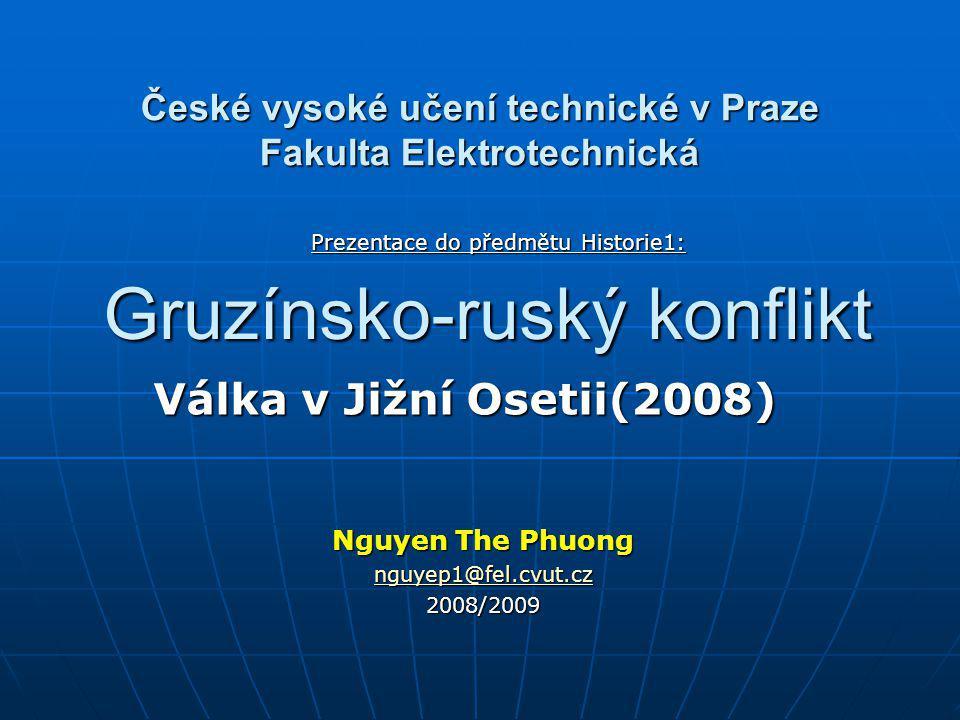 Gruzínsko-ruský konflikt Válka v Jižní Osetii(2008) Nguyen The Phuong nguyep1@fel.cvut.cz nguyep1@fel.cvut.cz2008/2009 České vysoké učení technické v