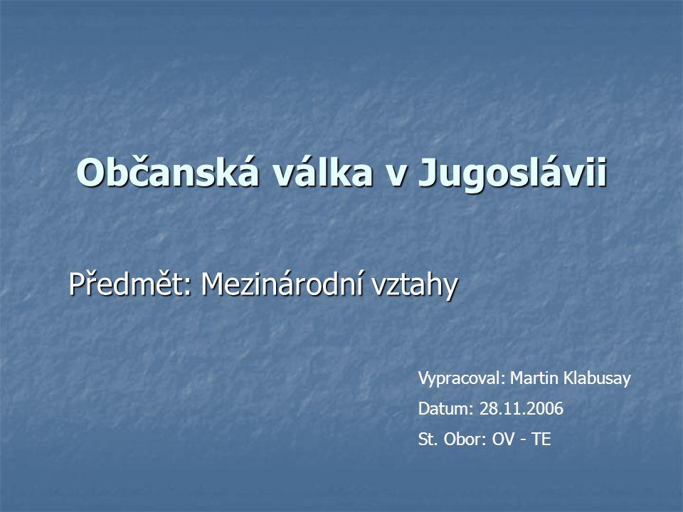 Občanská válka v Jugoslávii Předmět: Mezinárodní vztahy Vypracoval: Martin Klabusay Datum: 28.11.2006 St. Obor: OV - TE