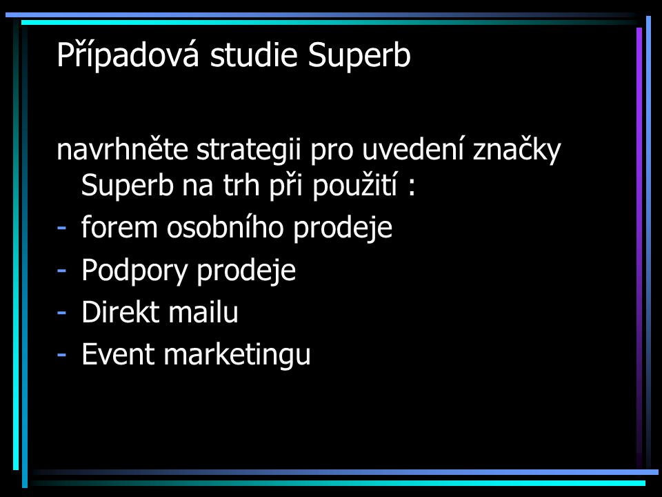 Případová studie Superb navrhněte strategii pro uvedení značky Superb na trh při použití : -forem osobního prodeje -Podpory prodeje -Direkt mailu -Eve