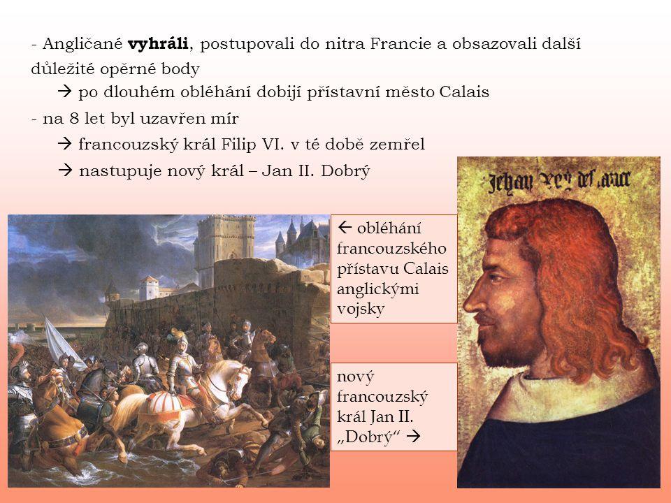 - Angličané vyhráli, postupovali do nitra Francie a obsazovali další důležité opěrné body  po dlouhém obléhání dobijí přístavní město Calais  francouzský král Filip VI.
