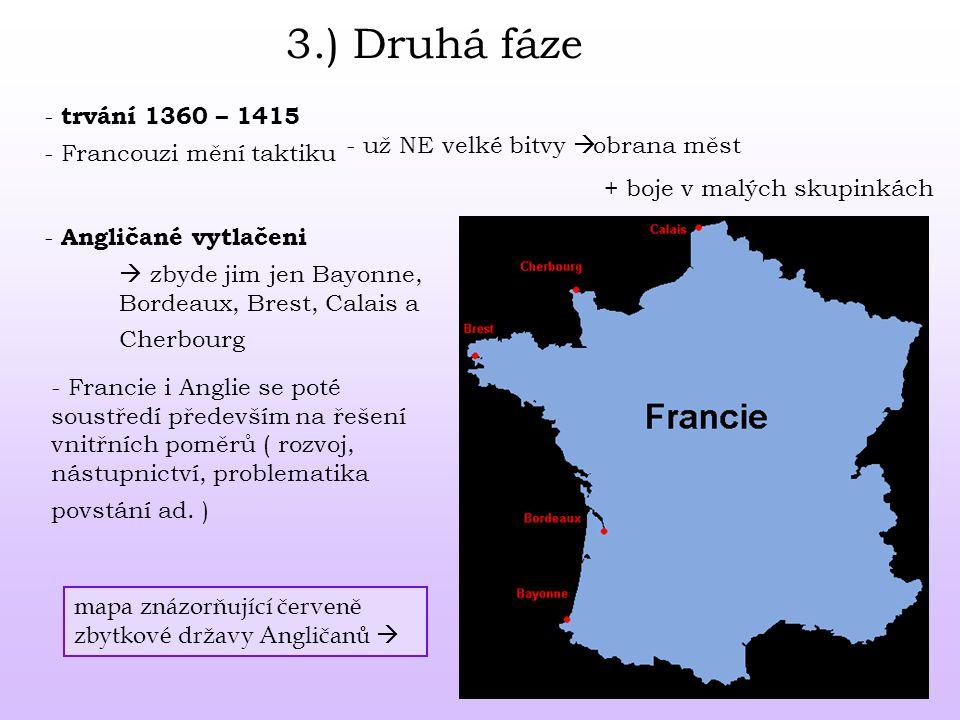 3.) Druhá fáze - Francouzi mění taktiku - už NE velké bitvy  obrana měst + boje v malých skupinkách - Angličané vytlačeni - trvání 1360 – 1415  zbyde jim jen Bayonne, Bordeaux, Brest, Calais a Cherbourg - Francie i Anglie se poté soustředí především na řešení vnitřních poměrů ( rozvoj, nástupnictví, problematika povstání ad.