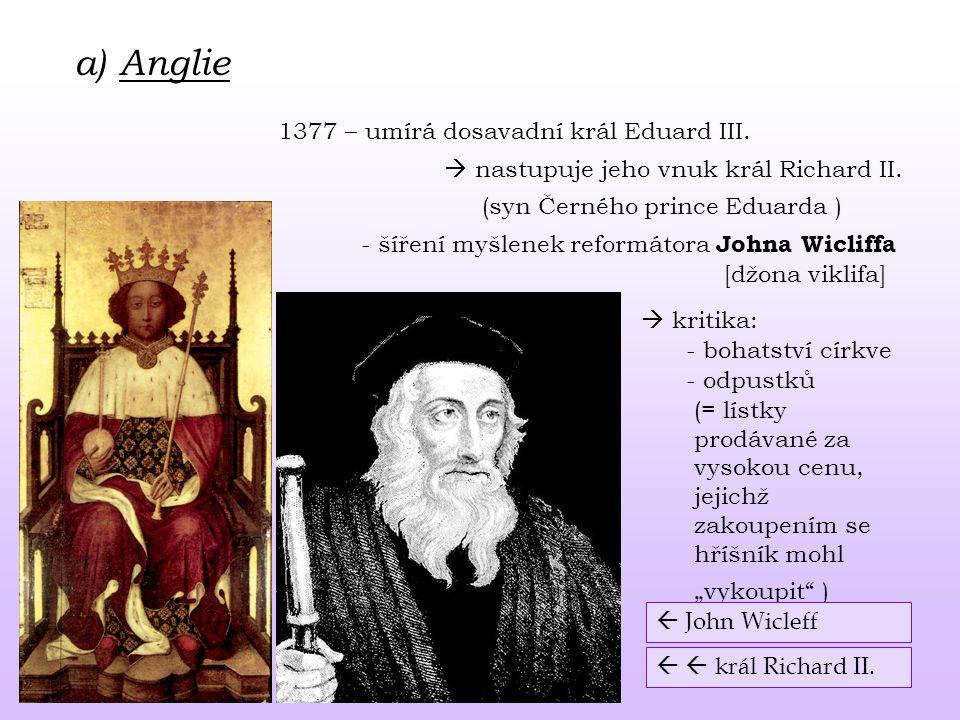 a) Anglie 1377 – umírá dosavadní král Eduard III.  nastupuje jeho vnuk král Richard II. - šíření myšlenek reformátora Johna Wicliffa (syn Černého pri