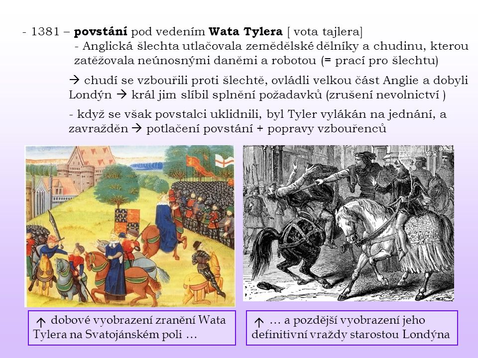 - 1381 – povstání pod vedením Wata Tylera [ vota tajlera] - Anglická šlechta utlačovala zemědělské dělníky a chudinu, kterou zatěžovala neúnosnými daněmi a robotou (= prací pro šlechtu)  chudí se vzbouřili proti šlechtě, ovládli velkou část Anglie a dobyli Londýn  král jim slíbil splnění požadavků (zrušení nevolnictví ) - když se však povstalci uklidnili, byl Tyler vylákán na jednání, a zavražděn  potlačení povstání + popravy vzbouřenců dobové vyobrazení zranění Wata Tylera na Svatojánském poli … … a pozdější vyobrazení jeho definitivní vraždy starostou Londýna 