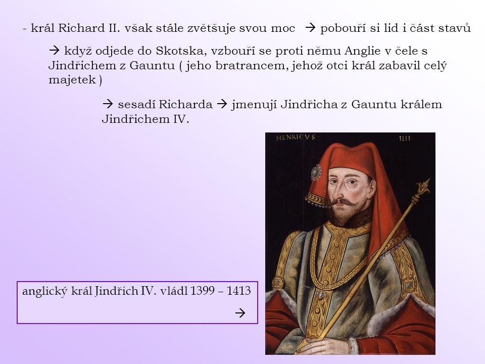 - král Richard II. však stále zvětšuje svou moc  pobouří si lid i část stavů  když odjede do Skotska, vzbouří se proti němu Anglie v čele s Jindřich