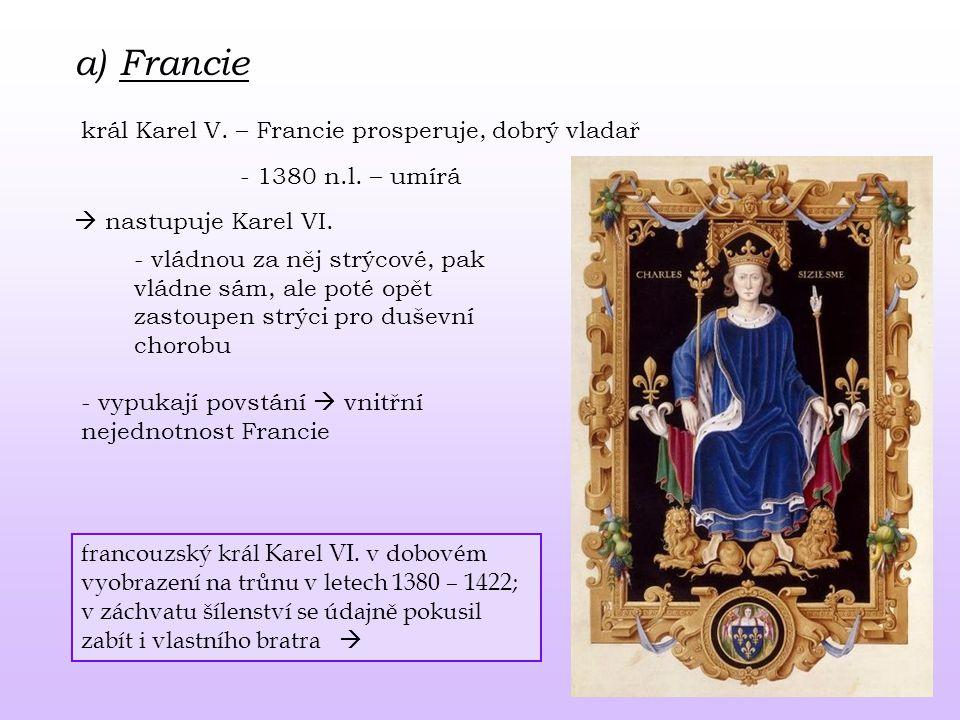 a) Francie král Karel V. – Francie prosperuje, dobrý vladař - 1380 n.l. – umírá  nastupuje Karel VI. - vládnou za něj strýcové, pak vládne sám, ale p