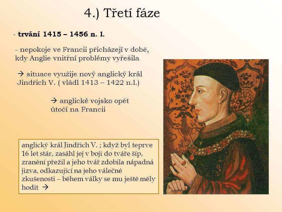 4.) Třetí fáze - trvání 1415 – 1456 n. l. - nepokoje ve Francii přicházejí v době, kdy Anglie vnitřní problémy vyřešila  situace využije nový anglick