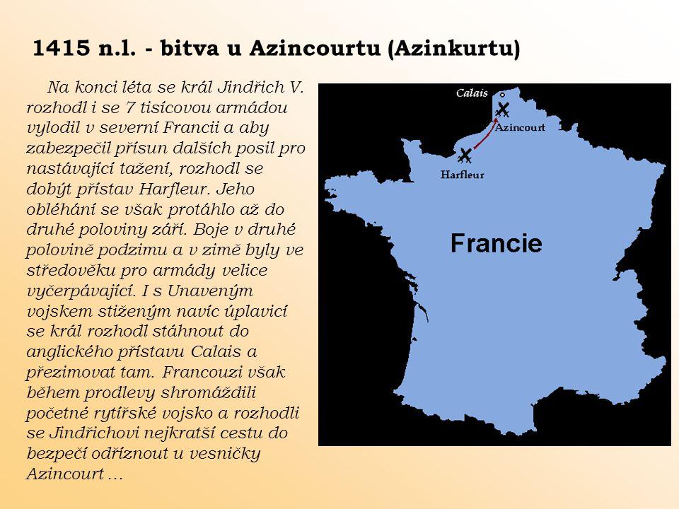 1415 n.l. - bitva u Azincourtu (Azinkurtu) Na konci léta se král Jindřich V. rozhodl i se 7 tisícovou armádou vylodil v severní Francii a aby zabezpeč