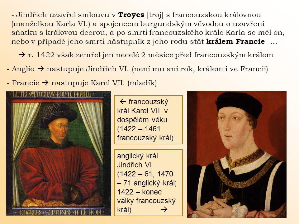 - Jindřich uzavřel smlouvu v Troyes [troj] s francouzskou královnou (manželkou Karla VI.) a spojencem burgundským vévodou o uzavření sňatku s královou dcerou, a po smrti francouzského krále Karla se měl on, nebo v případě jeho smrti nástupník z jeho rodu stát králem Francie …  r.