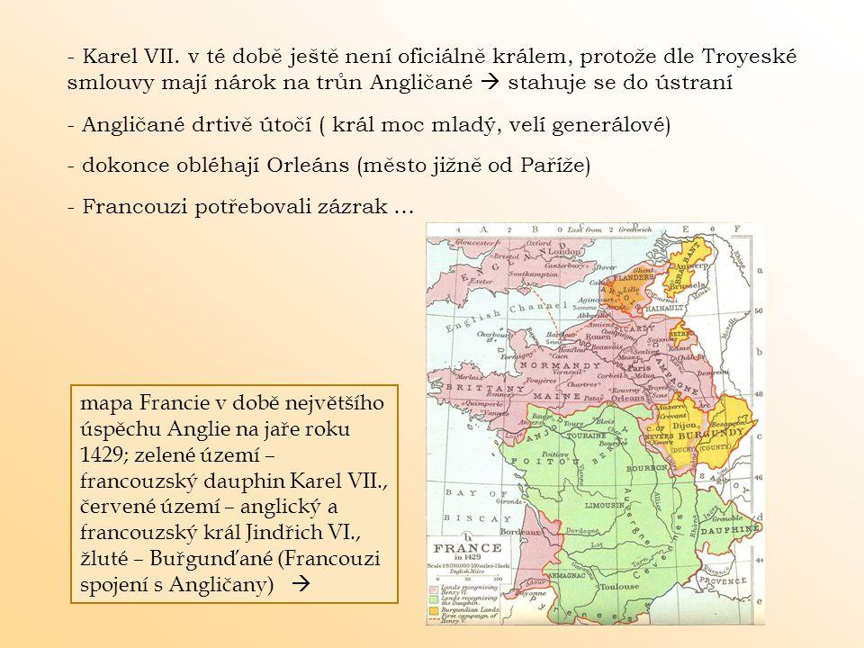 - Angličané drtivě útočí ( král moc mladý, velí generálové) - dokonce obléhají Orleáns (město jižně od Paříže) - Karel VII. v té době ještě není ofici