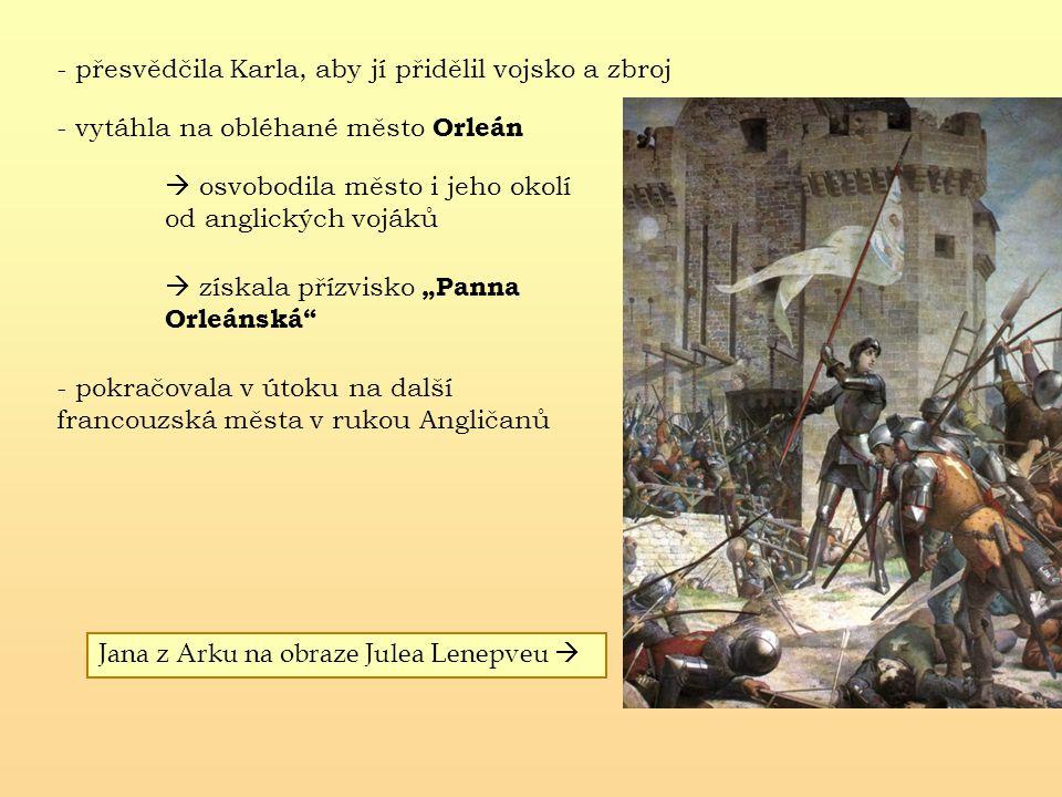"""- přesvědčila Karla, aby jí přidělil vojsko a zbroj - vytáhla na obléhané město Orleán  osvobodila město i jeho okolí od anglických vojáků  získala přízvisko """"Panna Orleánská - pokračovala v útoku na další francouzská města v rukou Angličanů Jana z Arku na obraze Julea Lenepveu """