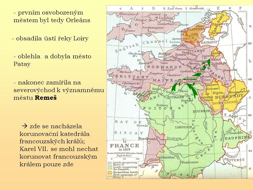 - obsadila ústí řeky Loiry - prvním osvobozeným městem byl tedy Orleáns - oblehla a dobyla město Patay - nakonec zamířila na severovýchod k významnému městu Remeš  zde se nacházela korunovační katedrála francouzských králů; Karel VII.