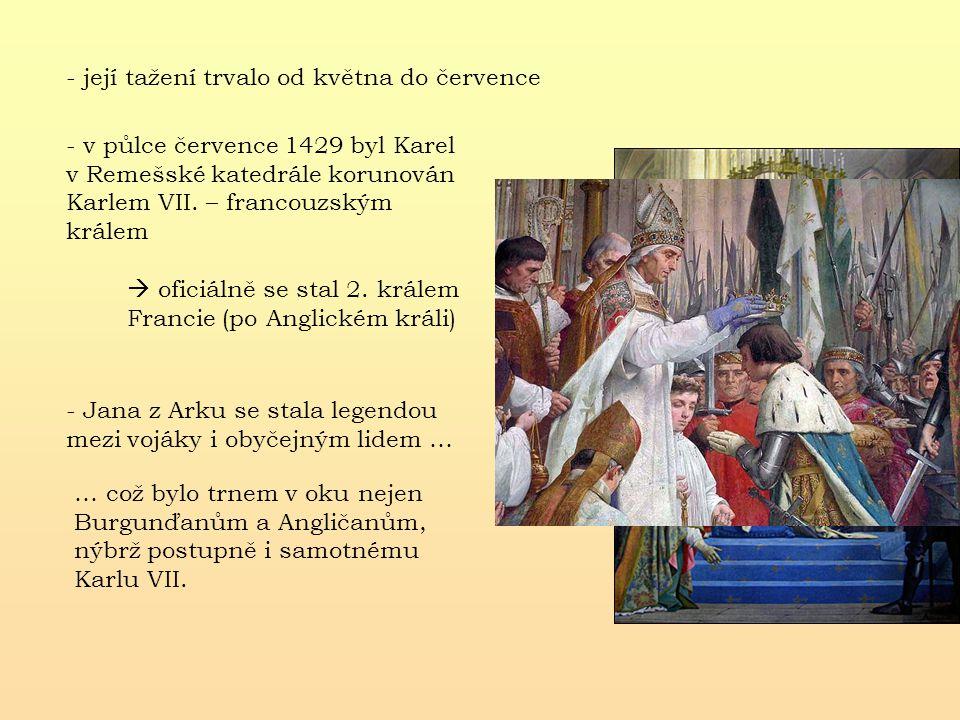 - její tažení trvalo od května do července - v půlce července 1429 byl Karel v Remešské katedrále korunován Karlem VII. – francouzským králem  oficiá
