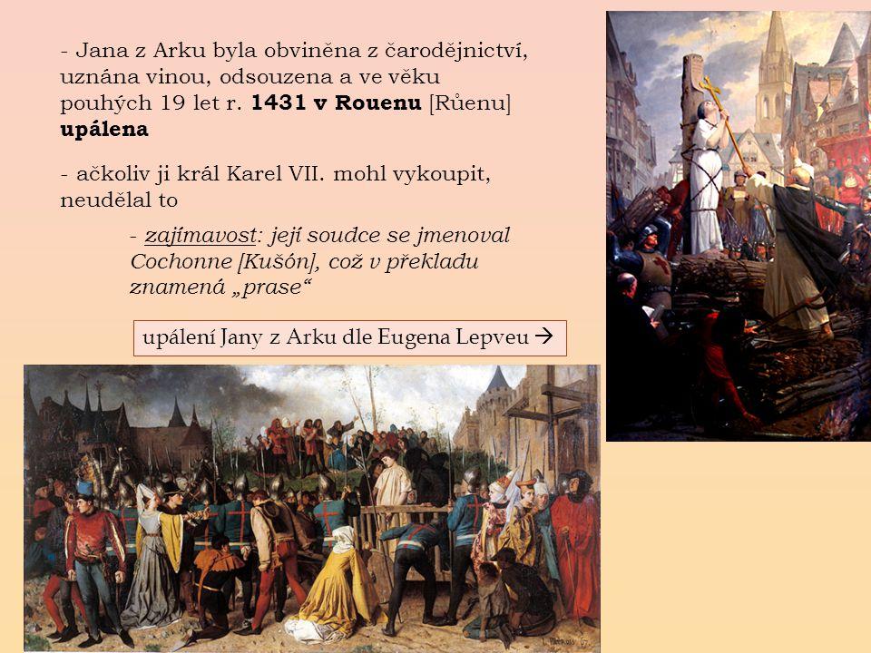 - Jana z Arku byla obviněna z čarodějnictví, uznána vinou, odsouzena a ve věku pouhých 19 let r. 1431 v Rouenu [Růenu] upálena - z- z ajímavost: její