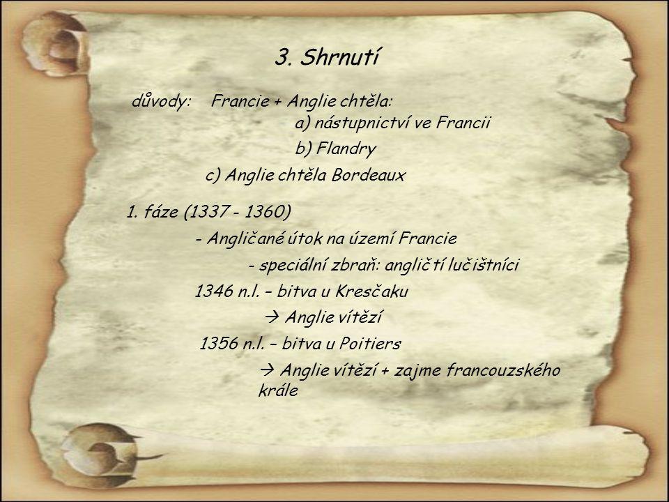 3. Shrnutí důvody:Francie + Anglie chtěla: a) nástupnictví ve Francii b) Flandry c) Anglie chtěla Bordeaux 1. fáze (1337 - 1360) - Angličané útok na ú