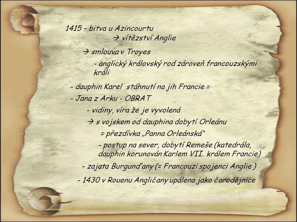 """1415 – bitva u Azincourtu  vítězství Anglie  smlouva v Troyes - anglický královský rod zároveň francouzskými králi - dauphin Karel stáhnutí na jih Francie = - Jana z Arku - OBRAT - vidiny, víra že je vyvolená  s vojskem od dauphina dobytí Orleánu = přezdívka """"Panna Orleánská - postup na sever, dobytí Remeše (katedrála, dauphin korunován Karlem VII."""