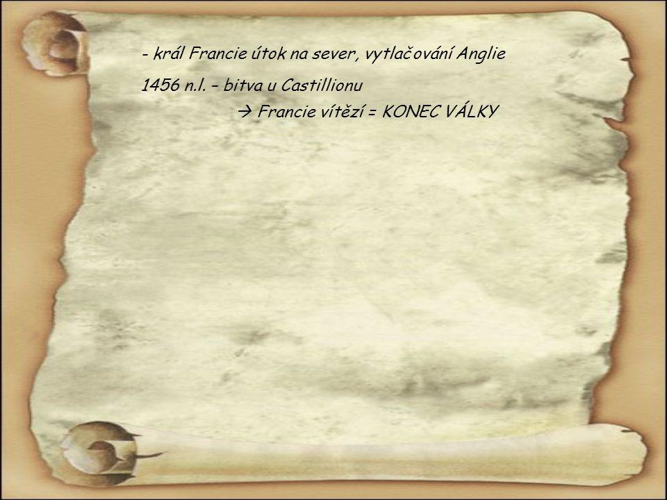 - král Francie útok na sever, vytlačování Anglie 1456 n.l. – bitva u Castillionu  Francie vítězí = KONEC VÁLKY