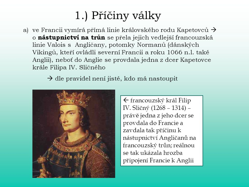 1.) Příčiny války a)ve Francii vymírá přímá linie královského rodu Kapetovců  o nástupnictví na trůn se přela jejich vedlejší francouzská linie Valois s Angličany, potomky Normanů (dánských Vikingů, kteří ovládli severní Francii a roku 1066 n.l.