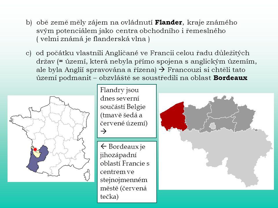 b) obě země měly zájem na ovládnutí Flander, kraje známého svým potenciálem jako centra obchodního i řemeslného ( velmi známá je flanderská vlna ) c) od počátku vlastnili Angličané ve Francii celou řadu důležitých držav (= území, která nebyla přímo spojena s anglickým územím, ale byla Anglií spravována a řízena)  Francouzi si chtěli tato území podmanit – obzvláště se soustředili na oblast Bordeaux Flandry jsou dnes severní součástí Belgie (tmavě šedá a červené území)   Bordeaux je jihozápadní oblastí Francie s centrem ve stejnojmenném městě (červená tečka)