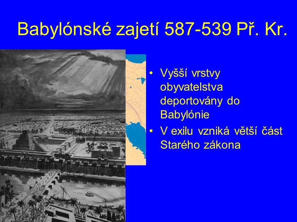 Babylónské zajetí 587-539 Př. Kr. Vyšší vrstvy obyvatelstva deportovány do Babylónie V exilu vzniká větší část Starého zákona