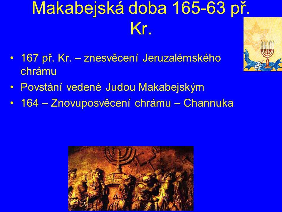 Makabejská doba 165-63 př. Kr. 167 př. Kr. – znesvěcení Jeruzalémského chrámu Povstání vedené Judou Makabejským 164 – Znovuposvěcení chrámu – Channuka