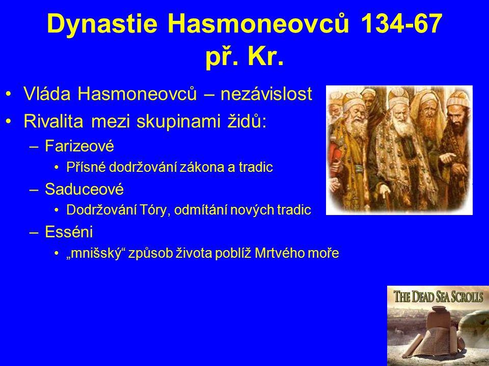 Dynastie Hasmoneovců 134-67 př. Kr. Vláda Hasmoneovců – nezávislost Rivalita mezi skupinami židů: –Farizeové Přísné dodržování zákona a tradic –Saduce