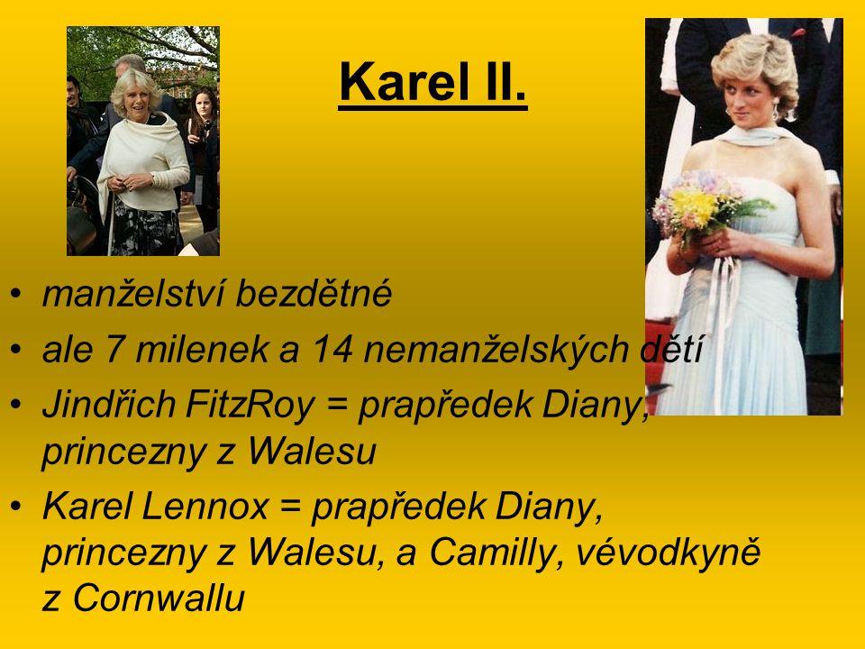 Karel II. manželství bezdětné ale 7 milenek a 14 nemanželských dětí Jindřich FitzRoy = prapředek Diany, princezny z Walesu Karel Lennox = prapředek Di
