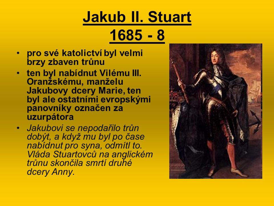 Jakub II. Stuart 1685 - 8 pro své katolictví byl velmi brzy zbaven trůnu ten byl nabídnut Vilému III. Oranžskému, manželu Jakubovy dcery Marie, ten by