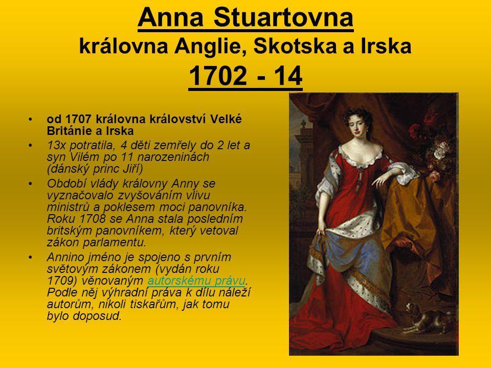 Anna Stuartovna královna Anglie, Skotska a Irska 1702 - 14 od 1707 královna království Velké Británie a Irska 13x potratila, 4 děti zemřely do 2 let a