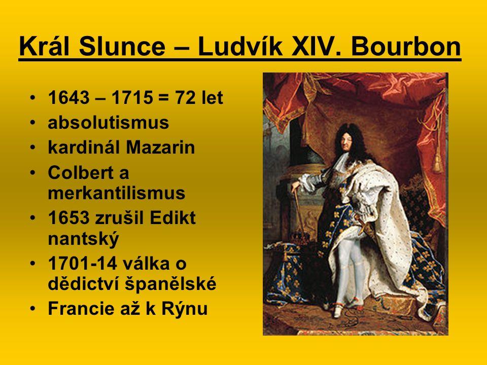 Král Slunce – Ludvík XIV. Bourbon 1643 – 1715 = 72 let absolutismus kardinál Mazarin Colbert a merkantilismus 1653 zrušil Edikt nantský 1701-14 válka