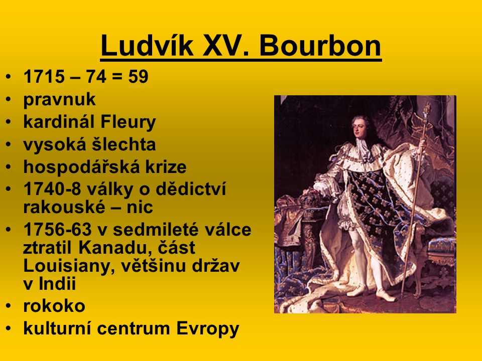 Ludvík XV. Bourbon 1715 – 74 = 59 pravnuk kardinál Fleury vysoká šlechta hospodářská krize 1740-8 války o dědictví rakouské – nic 1756-63 v sedmileté