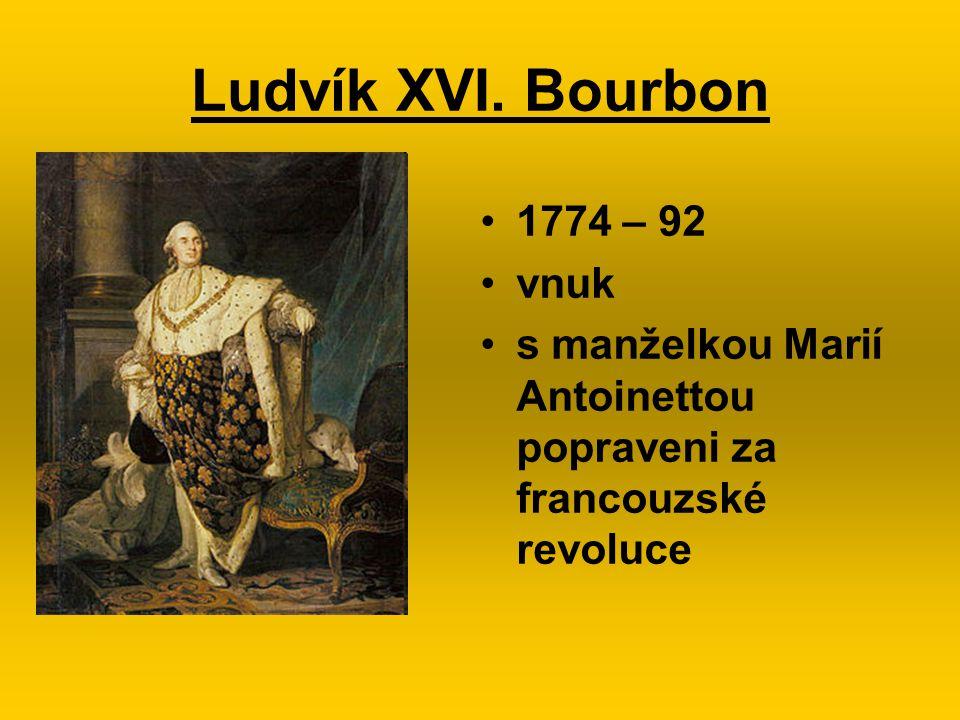 Ludvík XVI. Bourbon 1774 – 92 vnuk s manželkou Marií Antoinettou popraveni za francouzské revoluce