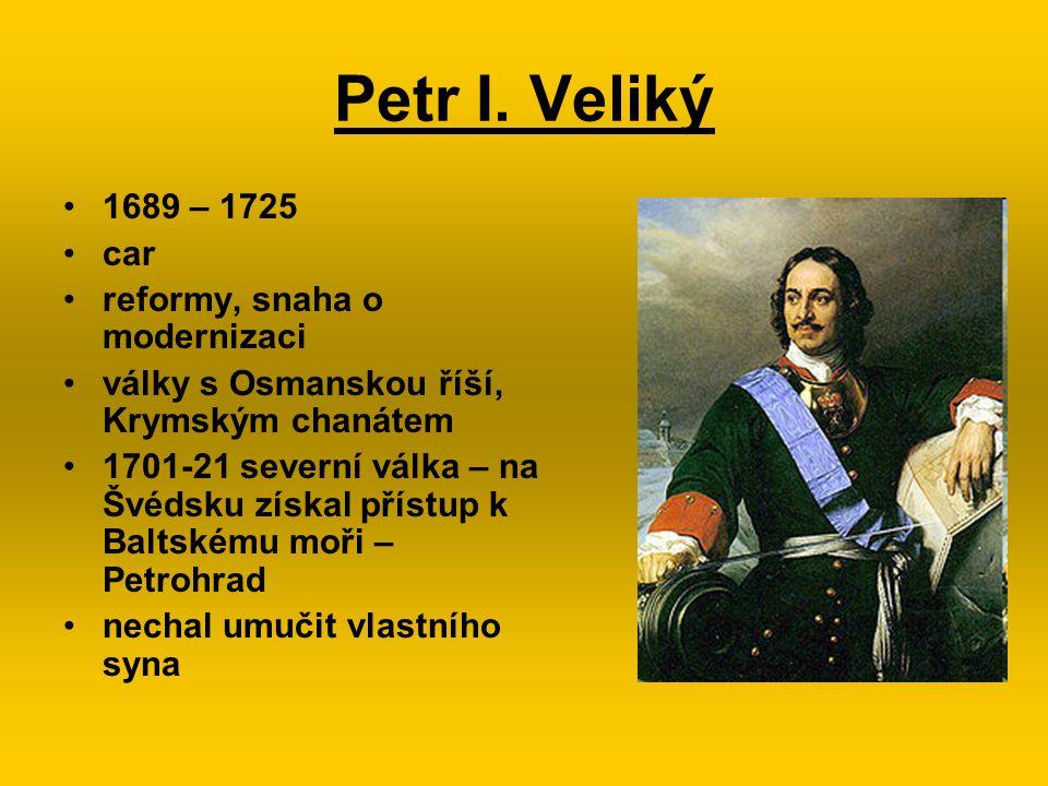 Petr I. Veliký 1689 – 1725 car reformy, snaha o modernizaci války s Osmanskou říší, Krymským chanátem 1701-21 severní válka – na Švédsku získal přístu