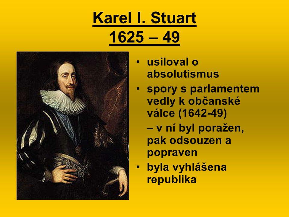 Karel I. Stuart 1625 – 49 usiloval o absolutismus spory s parlamentem vedly k občanské válce (1642-49) – v ní byl poražen, pak odsouzen a popraven byl
