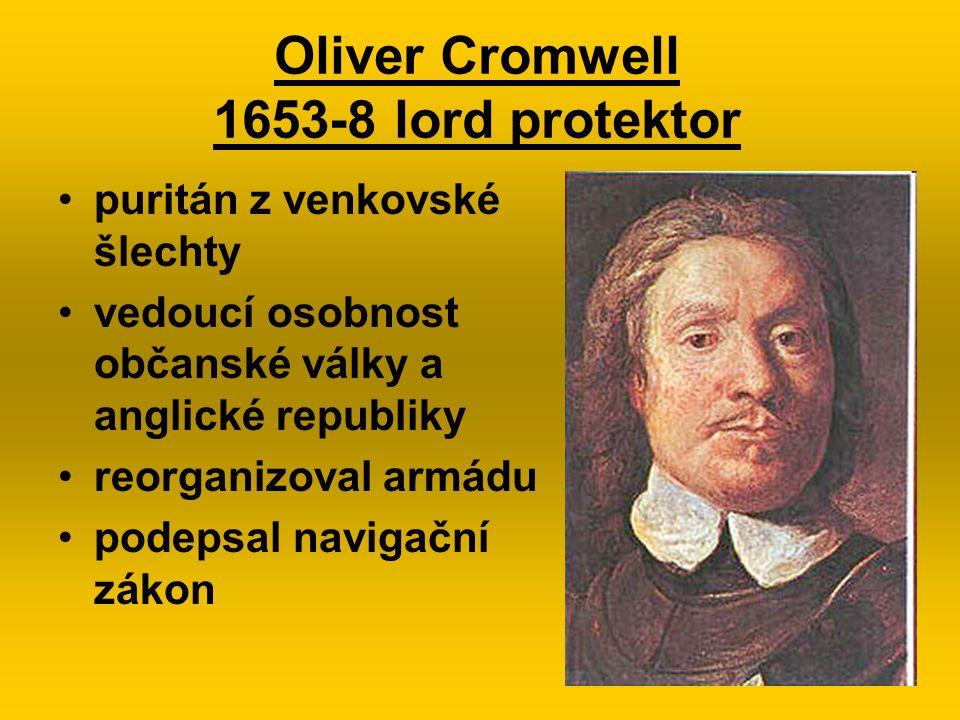 Oliver Cromwell 1653-8 lord protektor puritán z venkovské šlechty vedoucí osobnost občanské války a anglické republiky reorganizoval armádu podepsal n