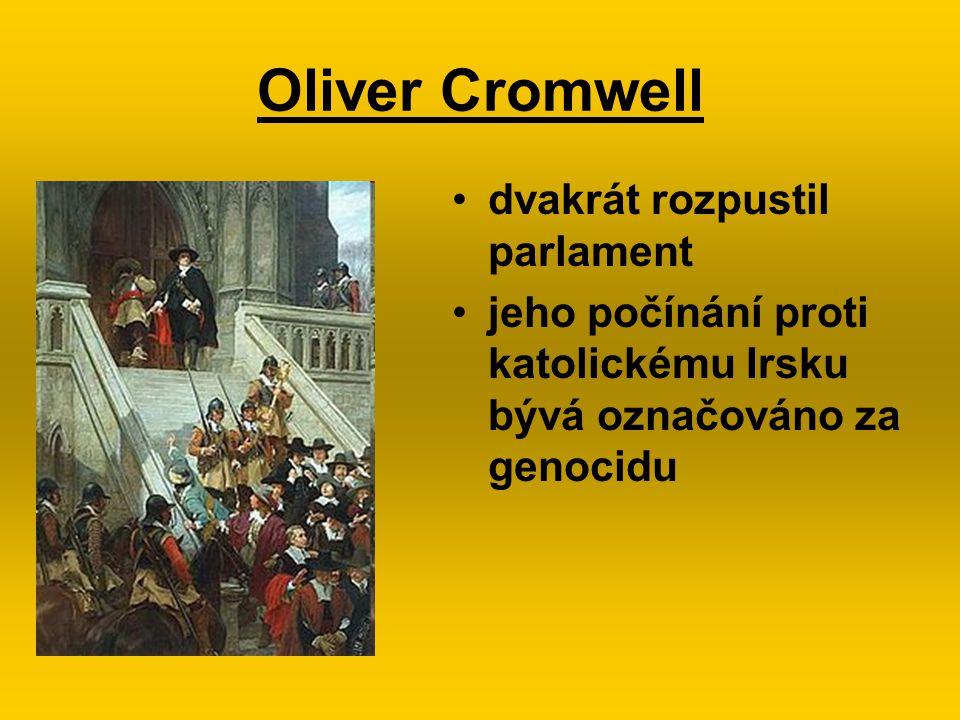 Oliver Cromwell dvakrát rozpustil parlament jeho počínání proti katolickému Irsku bývá označováno za genocidu