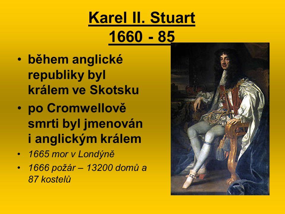 Karel II. Stuart 1660 - 85 během anglické republiky byl králem ve Skotsku po Cromwellově smrti byl jmenován i anglickým králem 1665 mor v Londýně 1666