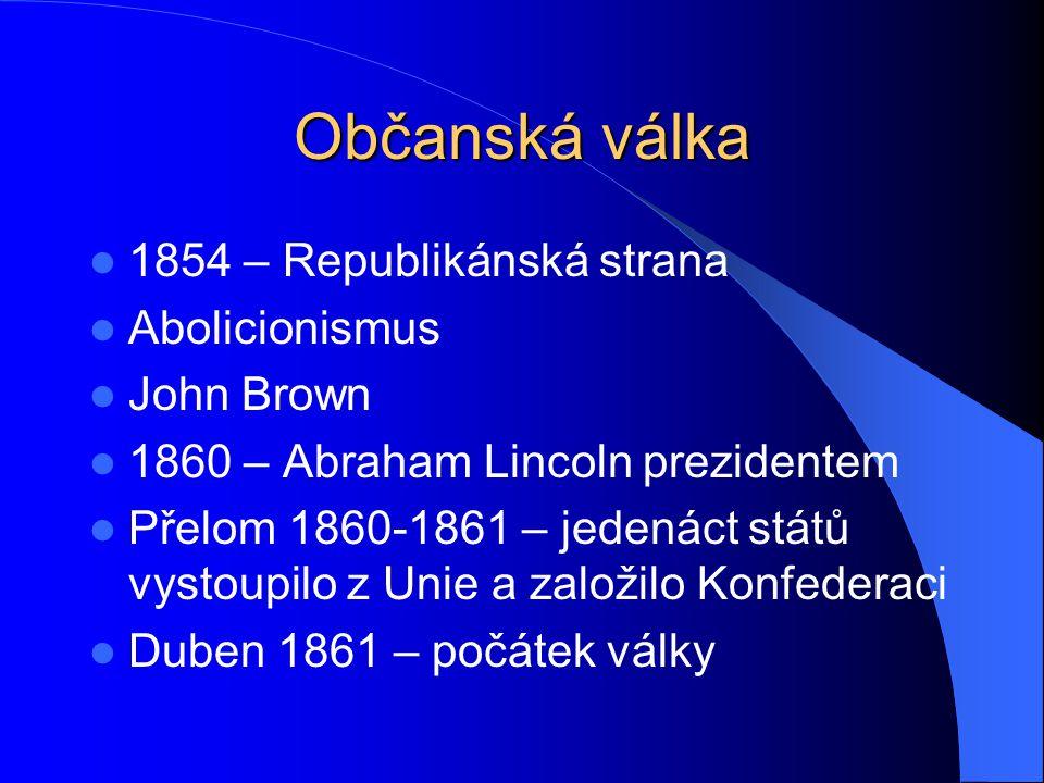 Občanská válka 1854 – Republikánská strana Abolicionismus John Brown 1860 – Abraham Lincoln prezidentem Přelom 1860-1861 – jedenáct států vystoupilo z Unie a založilo Konfederaci Duben 1861 – počátek války